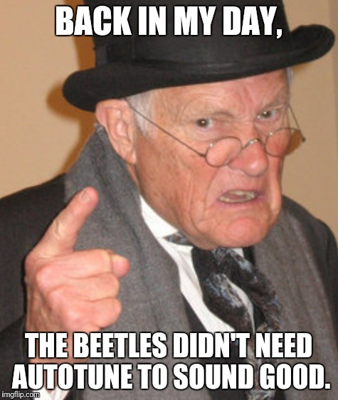 BACK IN MY DAY, THE BEETLES DIDN'T NEED AUTOTUNE TO SOUND GOOD. | made w/ Imgflip meme maker