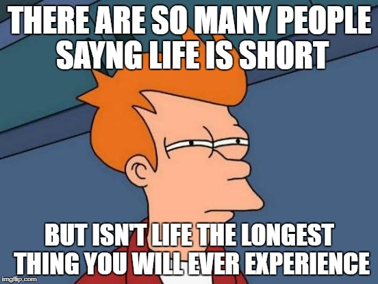 Futurama Fry Meme | THERE ARE SO MANY PEOPLE SAYNG LIFE IS SHORT BUT ISN'T LIFE THE LONGEST THING YOU WILL EVER EXPERIENCE | image tagged in memes,futurama fry | made w/ Imgflip meme maker