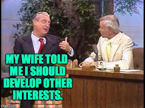 I, too, don't get no respect. | MY WIFE TOLD ME I SHOULD DEVELOP OTHER INTERESTS. | image tagged in rodney dangerfield on johnny carson,memes,take my wife please | made w/ Imgflip meme maker