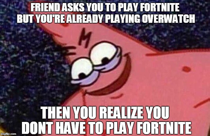 Overwatch Vs Fortnite | FRIEND ASKS YOU TO PLAY FORTNITE BUT YOU'RE ALREADY PLAYING OVERWATCH THEN YOU REALIZE YOU DONT HAVE TO PLAY FORTNITE | image tagged in evil patrick,savage,overwatch,fortnite | made w/ Imgflip meme maker