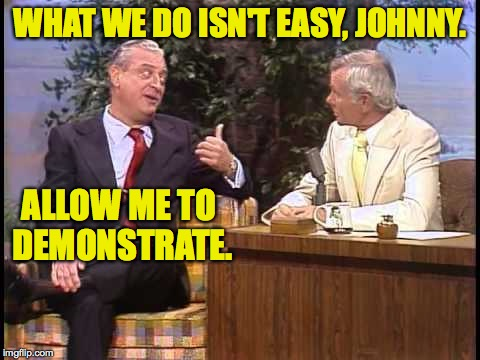 Rodney Dangerfield on Johnny Carson | WHAT WE DO ISN'T EASY, JOHNNY. ALLOW ME TO DEMONSTRATE. | image tagged in rodney dangerfield on johnny carson,memes,meming | made w/ Imgflip meme maker