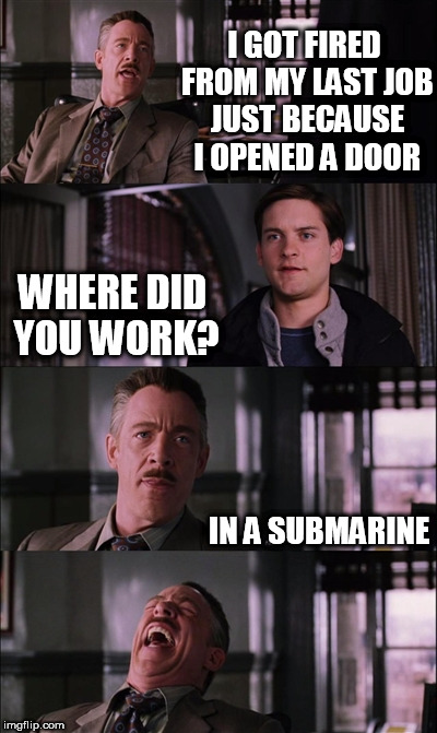 Spiderman Laugh | I GOT FIRED FROM MY LAST JOB JUST BECAUSE I OPENED A DOOR WHERE DID YOU WORK? IN A SUBMARINE | image tagged in memes,spiderman laugh | made w/ Imgflip meme maker