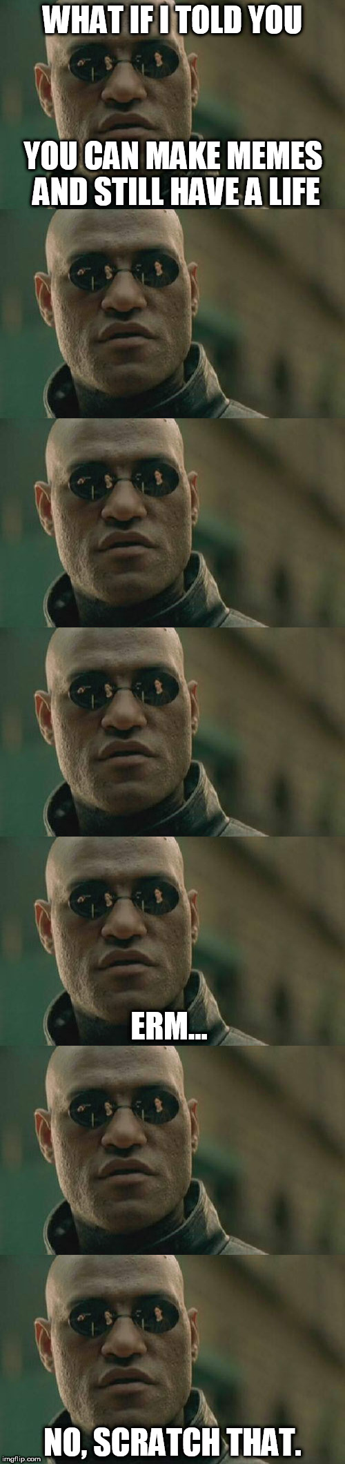 What if i told you.... | WHAT IF I TOLD YOU NO, SCRATCH THAT. YOU CAN MAKE MEMES AND STILL HAVE A LIFE ERM... | image tagged in matrix morpheus,what if i told you,memes,funny memes,matrix,funny meme | made w/ Imgflip meme maker