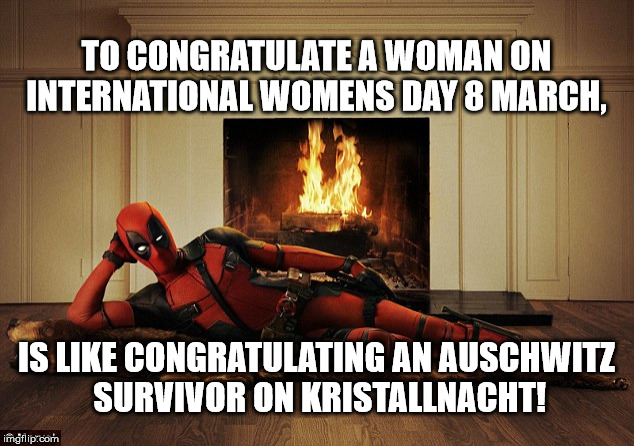 International Womens Day #8March | TO CONGRATULATE A WOMAN ON INTERNATIONAL WOMENS DAY 8 MARCH, IS LIKE CONGRATULATING AN AUSCHWITZ SURVIVOR ON KRISTALLNACHT! | image tagged in deadpool women's day | made w/ Imgflip meme maker