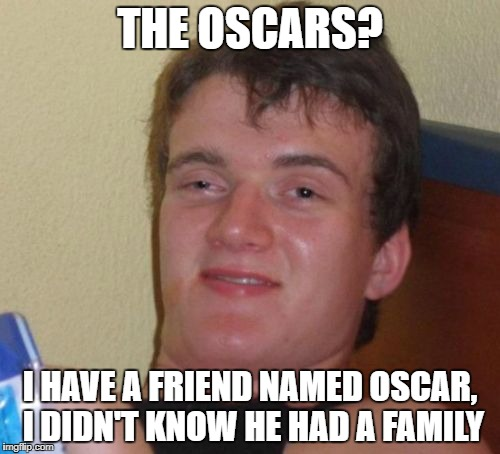 Movie Prizes? He won any of those too? | THE OSCARS? I HAVE A FRIEND NAMED OSCAR, I DIDN'T KNOW HE HAD A FAMILY | image tagged in memes,10 guy,oscars,oscar | made w/ Imgflip meme maker