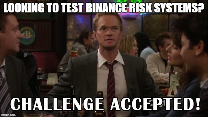 LOOKING TO TEST BINANCE RISK SYSTEMS? | image tagged in challenge accepted | made w/ Imgflip meme maker