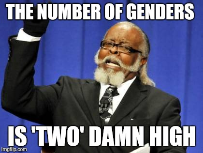 Too Damn High Meme | THE NUMBER OF GENDERS IS 'TWO' DAMN HIGH | image tagged in memes,too damn high | made w/ Imgflip meme maker