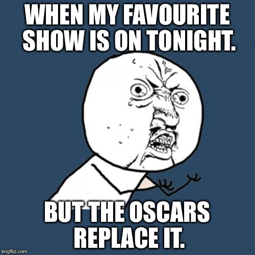 Y U No Meme | WHEN MY FAVOURITE SHOW IS ON TONIGHT. BUT THE OSCARS REPLACE IT. | image tagged in memes,y u no | made w/ Imgflip meme maker