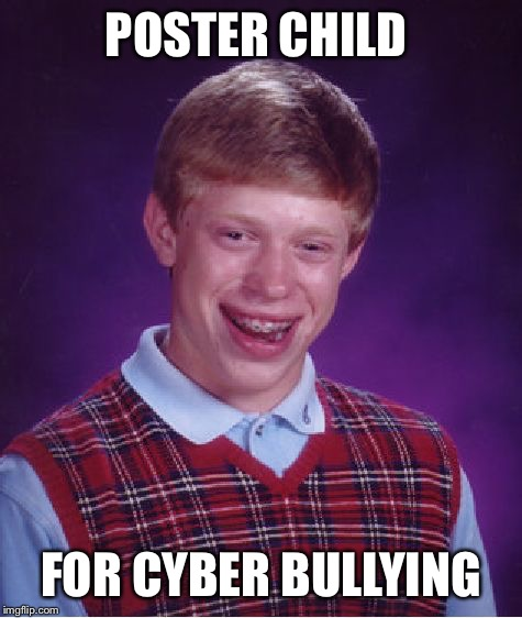 I think of BLB whenever I hear about another kid getting harassed on social media  | POSTER CHILD FOR CYBER BULLYING | image tagged in memes,bad luck brian,cyberbullying | made w/ Imgflip meme maker