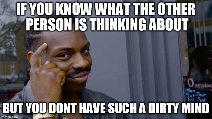 IF YOU KNOW WHAT THE OTHER PERSON IS THINKING ABOUT BUT YOU DONT HAVE SUCH A DIRTY MIND | image tagged in memes,roll safe think about it | made w/ Imgflip meme maker