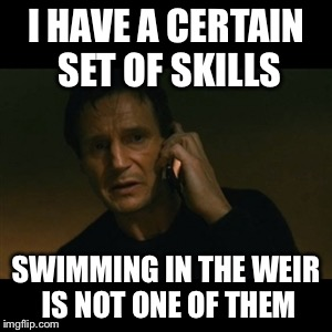 Liam Neeson Taken Meme | I HAVE A CERTAIN SET OF SKILLS SWIMMING IN THE WEIR IS NOT ONE OF THEM | image tagged in memes,liam neeson taken | made w/ Imgflip meme maker