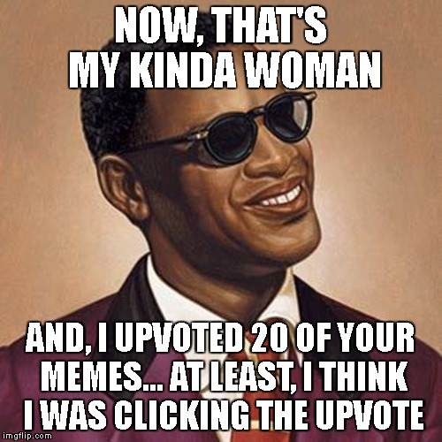 NOW, THAT'S MY KINDA WOMAN AND, I UPVOTED 20 OF YOUR MEMES... AT LEAST, I THINK I WAS CLICKING THE UPVOTE | made w/ Imgflip meme maker