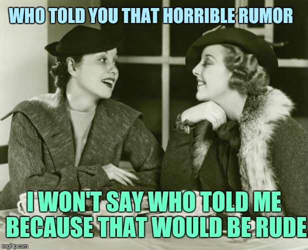 Gossiping women | WHO TOLD YOU THAT HORRIBLE RUMOR I WON'T SAY WHO TOLD ME BECAUSE THAT WOULD BE RUDE | image tagged in vintage gossip | made w/ Imgflip meme maker