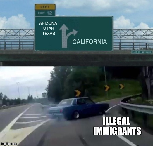 Good luck, California | ARIZONA UTAH TEXAS CALIFORNIA ILLEGAL IMMIGRANTS | image tagged in exit 12 drift,illegal immigrant,california,pipe_picasso | made w/ Imgflip meme maker