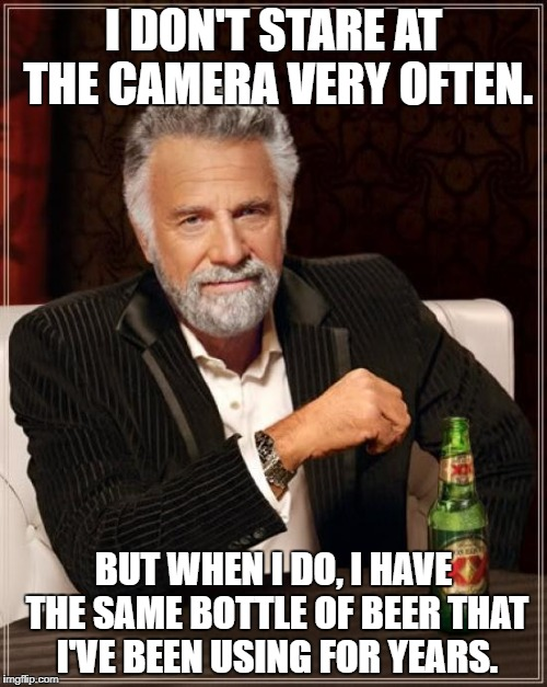 The Most Interesting Man In The World Meme | I DON'T STARE AT THE CAMERA VERY OFTEN. BUT WHEN I DO, I HAVE THE SAME BOTTLE OF BEER THAT I'VE BEEN USING FOR YEARS. | image tagged in memes,the most interesting man in the world | made w/ Imgflip meme maker