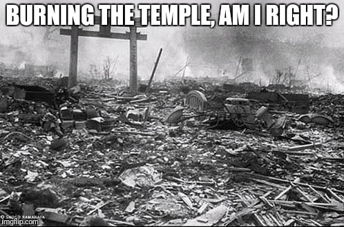 BURNING THE TEMPLE, AM I RIGHT? 8 | made w/ Imgflip meme maker