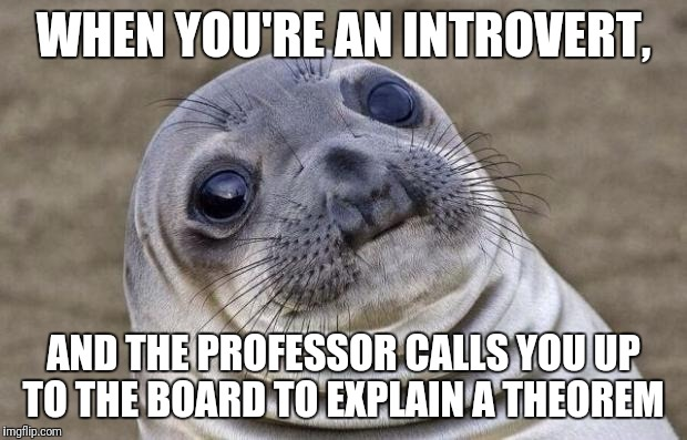 Awkward Moment Sealion Meme | WHEN YOU'RE AN INTROVERT, AND THE PROFESSOR CALLS YOU UP TO THE BOARD TO EXPLAIN A THEOREM | image tagged in memes,awkward moment sealion | made w/ Imgflip meme maker