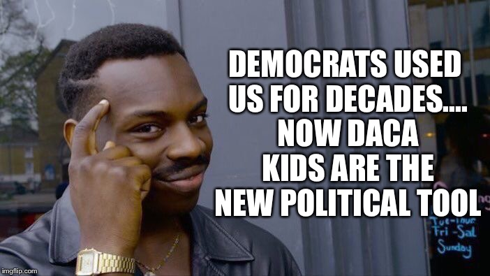 Roll Safe Think About It Meme | DEMOCRATS USED US FOR DECADES.... NOW DACA KIDS ARE THE NEW POLITICAL TOOL | image tagged in memes,roll safe think about it | made w/ Imgflip meme maker