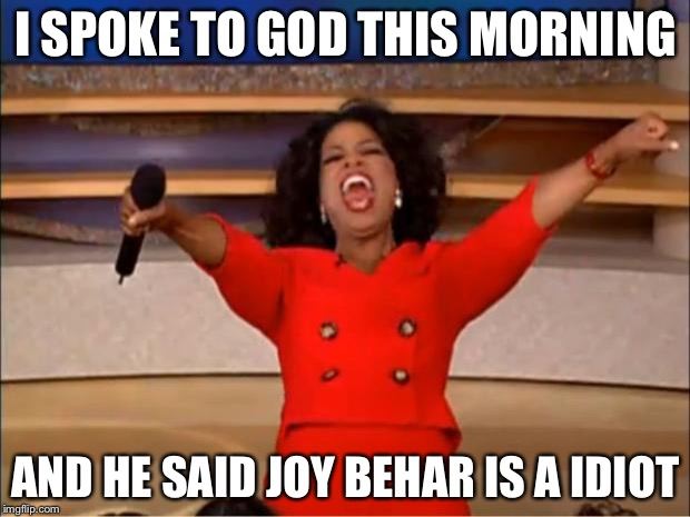 Oprah You Get A Meme | I SPOKE TO GOD THIS MORNING AND HE SAID JOY BEHAR IS A IDIOT | image tagged in memes,oprah you get a | made w/ Imgflip meme maker