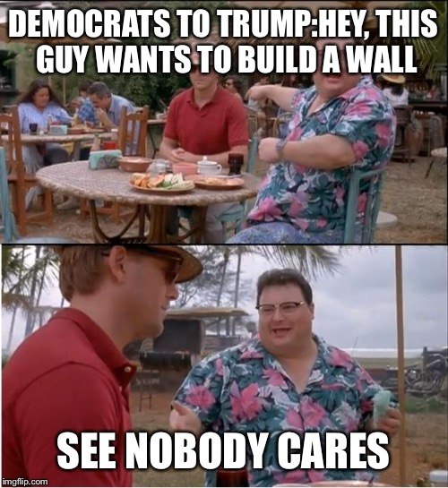 See Nobody Cares Meme | DEMOCRATS TO TRUMP:HEY, THIS GUY WANTS TO BUILD A WALL SEE NOBODY CARES | image tagged in memes,see nobody cares | made w/ Imgflip meme maker