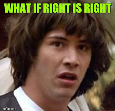WHAT IF RIGHT IS RIGHT | made w/ Imgflip meme maker