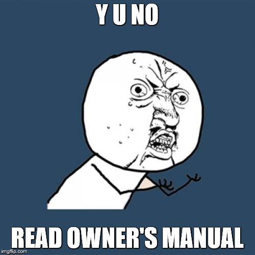 Y U No Meme | Y U NO READ OWNER'S MANUAL | image tagged in memes,y u no | made w/ Imgflip meme maker