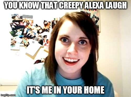 Overly Attached Girlfriend Meme | YOU KNOW THAT CREEPY ALEXA LAUGH IT'S ME IN YOUR HOME | image tagged in memes,overly attached girlfriend | made w/ Imgflip meme maker