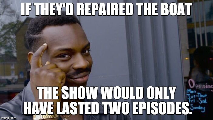 Roll Safe Think About It Meme | IF THEY'D REPAIRED THE BOAT THE SHOW WOULD ONLY HAVE LASTED TWO EPISODES. | image tagged in memes,roll safe think about it | made w/ Imgflip meme maker