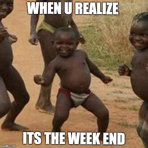 Third World Success Kid Meme | WHEN U REALIZE ITS THE WEEK END | image tagged in memes,third world success kid | made w/ Imgflip meme maker