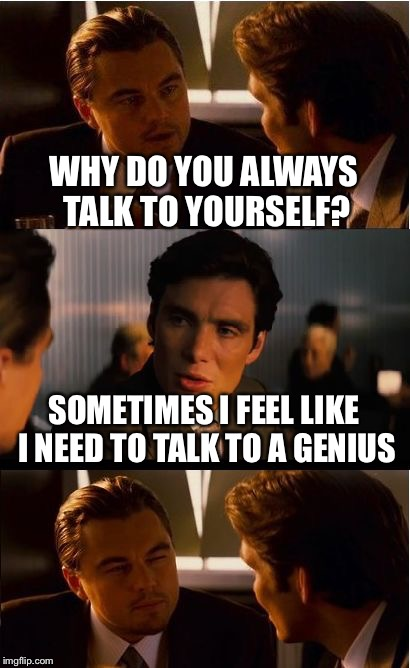 Inception Meme | WHY DO YOU ALWAYS TALK TO YOURSELF? SOMETIMES I FEEL LIKE I NEED TO TALK TO A GENIUS | image tagged in memes,inception | made w/ Imgflip meme maker