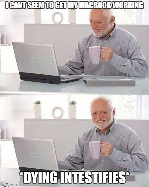 Hide the Pain Harold Meme | I CANT SEEM TO GET MY MACBOOK WORKING *DYING INTESTIFIES* | image tagged in memes,hide the pain harold | made w/ Imgflip meme maker