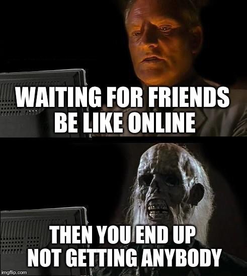 Ill Just Wait Here Meme | WAITING FOR FRIENDS BE LIKE ONLINE THEN YOU END UP NOT GETTING ANYBODY | image tagged in memes,ill just wait here | made w/ Imgflip meme maker