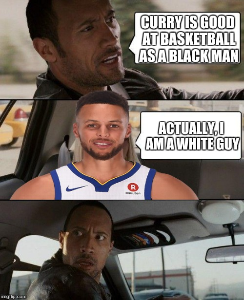 What race is Curry | CURRY IS GOOD AT BASKETBALL AS A BLACK MAN ACTUALLY, I AM A WHITE GUY | image tagged in memes,the rock driving,nba,stephen curry | made w/ Imgflip meme maker