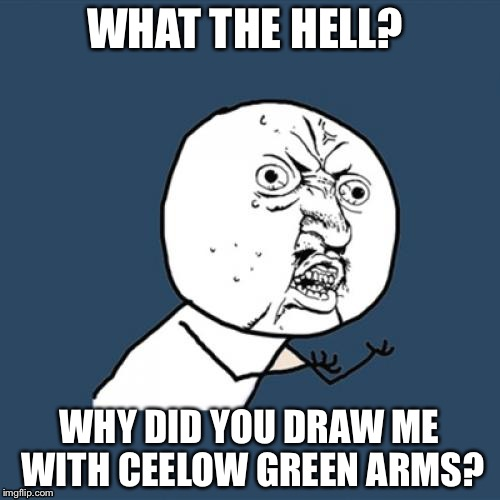 CeeLow Green  | WHAT THE HELL? WHY DID YOU DRAW ME WITH CEELOW GREEN ARMS? | image tagged in memes,arms,skinny,pissed off,angry | made w/ Imgflip meme maker