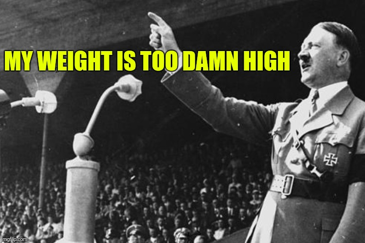 MY WEIGHT IS TOO DAMN HIGH | made w/ Imgflip meme maker