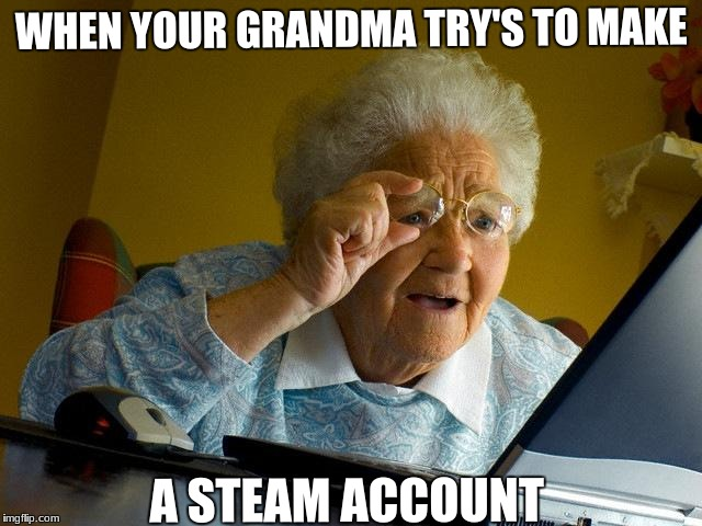 Grandma is not on steam yet | WHEN YOUR GRANDMA TRY'S TO MAKE A STEAM ACCOUNT | image tagged in memes,grandma finds the internet | made w/ Imgflip meme maker