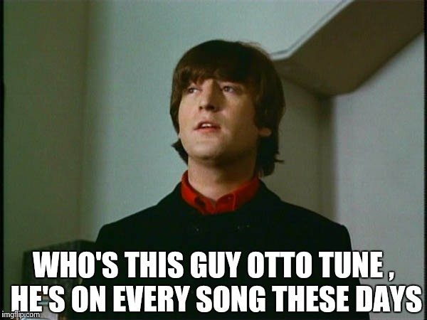 John Lennon | WHO'S THIS GUY OTTO TUNE , HE'S ON EVERY SONG THESE DAYS | image tagged in john lennon | made w/ Imgflip meme maker