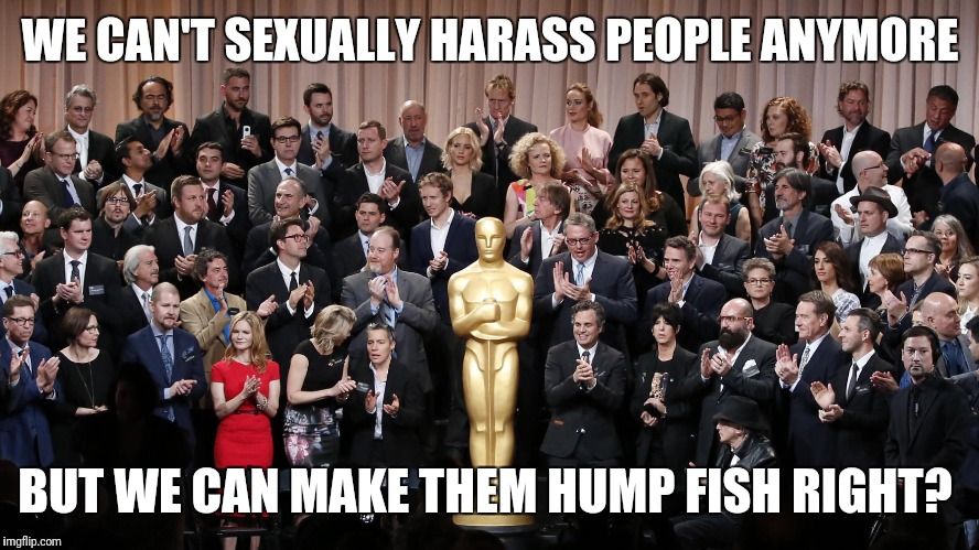 WE CAN'T SEXUALLY HARASS PEOPLE ANYMORE BUT WE CAN MAKE THEM HUMP FISH RIGHT? | made w/ Imgflip meme maker