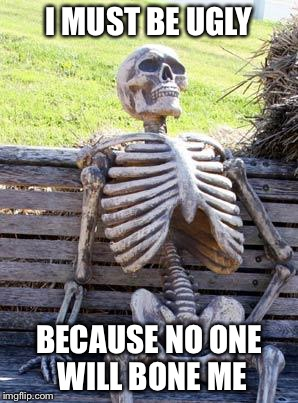 I'm Ugly | I MUST BE UGLY BECAUSE NO ONE WILL BONE ME | image tagged in memes,waiting skeleton,sex,bone,bench | made w/ Imgflip meme maker