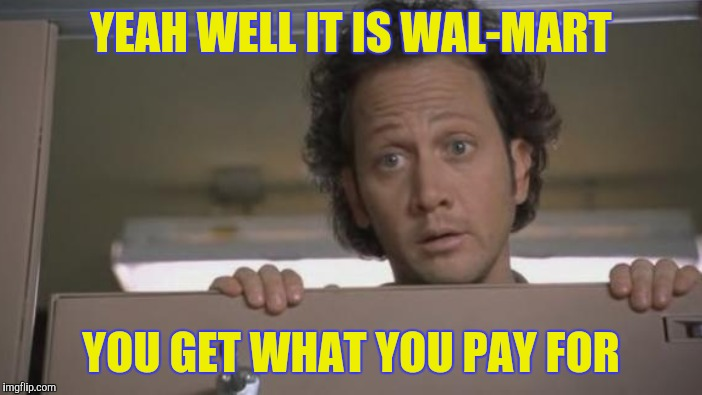 YEAH WELL IT IS WAL-MART YOU GET WHAT YOU PAY FOR | made w/ Imgflip meme maker
