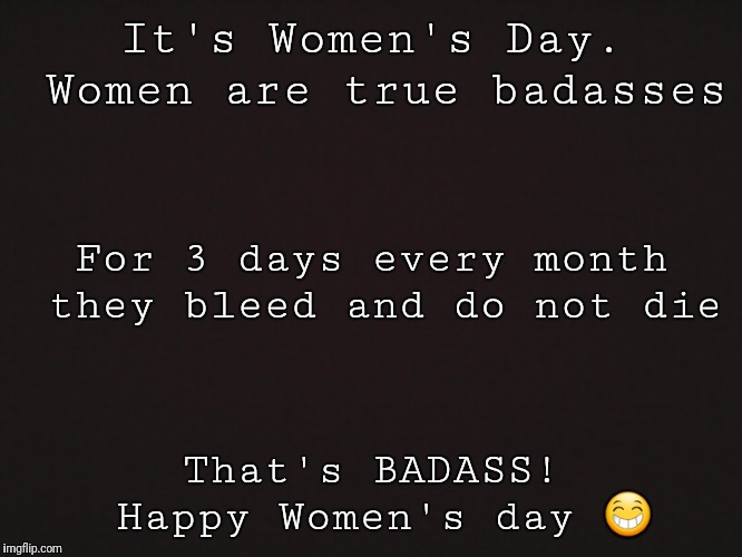 Blank Template | It's Women's Day. Women are true badasses That's BADASS! Happy Women's day  | image tagged in blank template | made w/ Imgflip meme maker