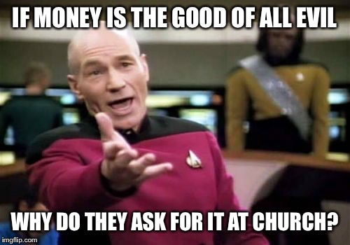 Picard Wtf Meme | IF MONEY IS THE GOOD OF ALL EVIL WHY DO THEY ASK FOR IT AT CHURCH? | image tagged in memes,picard wtf | made w/ Imgflip meme maker
