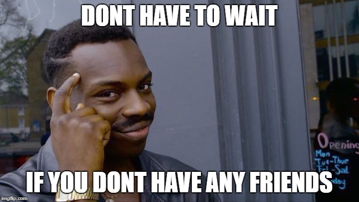 Roll Safe Think About It Meme | DONT HAVE TO WAIT IF YOU DONT HAVE ANY FRIENDS | image tagged in memes,roll safe think about it | made w/ Imgflip meme maker