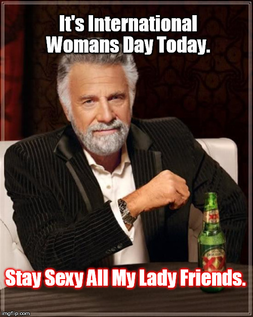 The Most Interesting Man In The World Meme | It's International Womans Day Today. Stay Sexy All My Lady Friends. | image tagged in memes,the most interesting man in the world | made w/ Imgflip meme maker