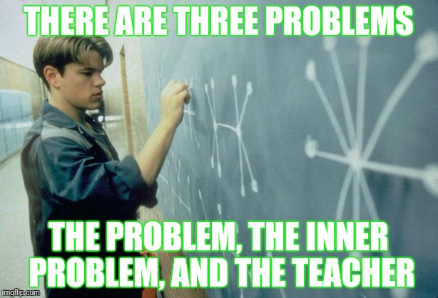 THERE ARE THREE PROBLEMS THE PROBLEM, THE INNER PROBLEM, AND THE TEACHER | made w/ Imgflip meme maker