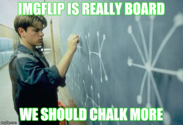 IMGFLIP IS REALLY BOARD WE SHOULD CHALK MORE | made w/ Imgflip meme maker