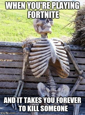 Waiting Skeleton Meme | WHEN YOU'RE PLAYING FORTNITE AND IT TAKES YOU FOREVER TO KILL SOMEONE | image tagged in memes,waiting skeleton | made w/ Imgflip meme maker