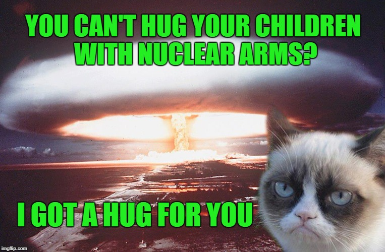 Grumpy-paw on the button | YOU CAN'T HUG YOUR CHILDREN WITH NUCLEAR ARMS? I GOT A HUG FOR YOU | image tagged in grumpy cat,nuclear bomb | made w/ Imgflip meme maker