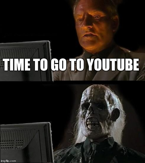 Ill Just Wait Here Meme | TIME TO GO TO YOUTUBE | image tagged in memes,ill just wait here | made w/ Imgflip meme maker