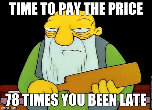 That's a paddlin' Meme | TIME TO PAY THE PRICE 78 TIMES YOU BEEN LATE | image tagged in memes,that's a paddlin' | made w/ Imgflip meme maker